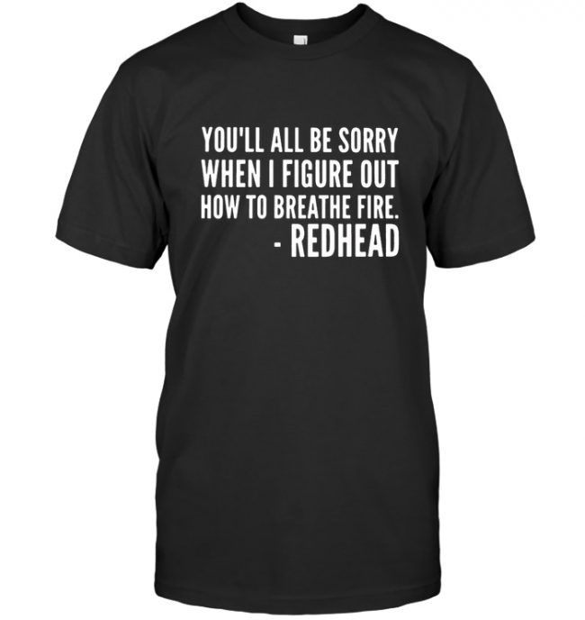 You'll All Be Sorry When I Figure Out How To Breathe Fire T Shirt